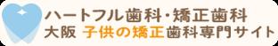 ハートフル歯科・矯正歯科 大阪 子供の矯正歯科専門サイト